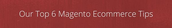 Our Top 6 Magento Ecommerce Tips