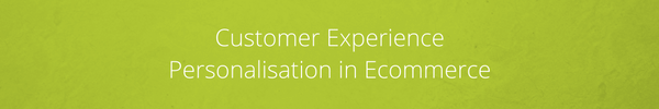 Customer Experience Personalisation in Ecommerce