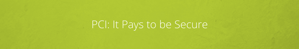 PCI It Pays to be Secure