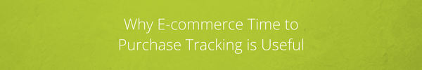Why E-commerce Time to Purchase Tracking is Useful